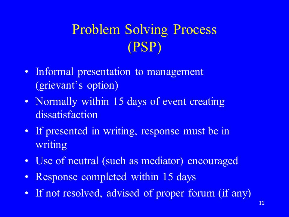 11 Problem Solving Process (PSP) Informal presentation to management (grievant's option) Normally within 15 days of event creating dissatisfaction If