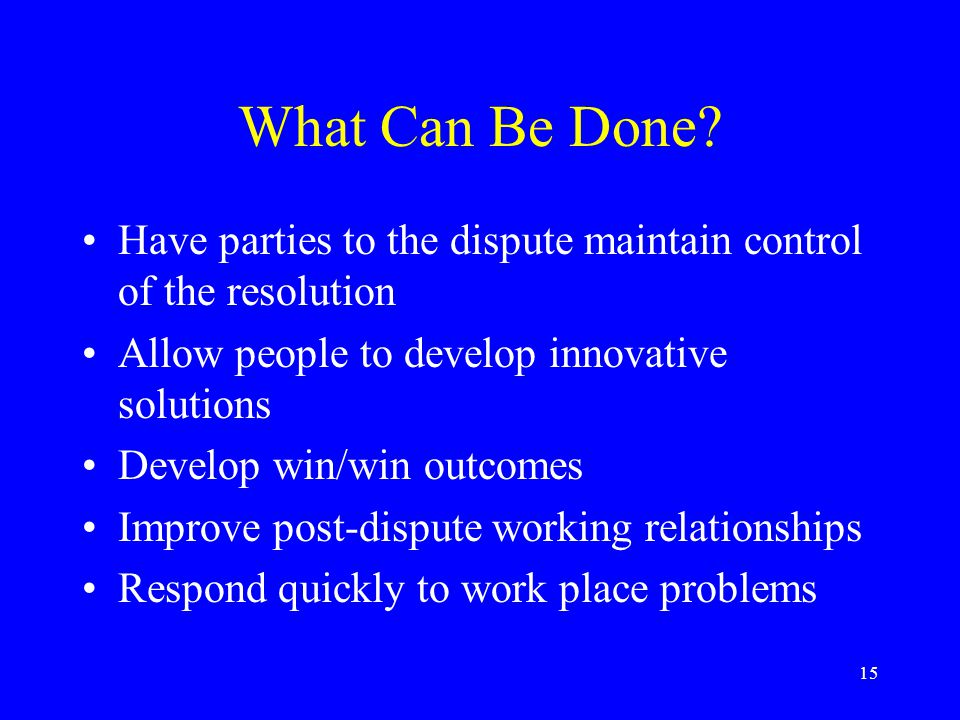 15 What Can Be Done? Have parties to the dispute maintain control of the resolution Allow people to develop innovative solutions Develop win/win outco