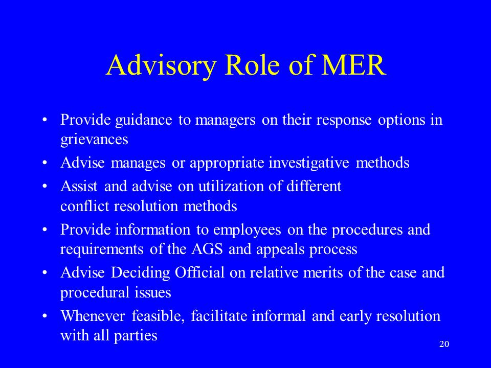 20 Advisory Role of MER Provide guidance to managers on their response options in grievances Advise manages or appropriate investigative methods Assis