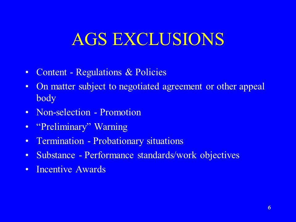 6 AGS EXCLUSIONS Content - Regulations & Policies On matter subject to negotiated agreement or other appeal body Non-selection - Promotion Preliminary Warning Termination - Probationary situations Substance - Performance standards/work objectives Incentive Awards