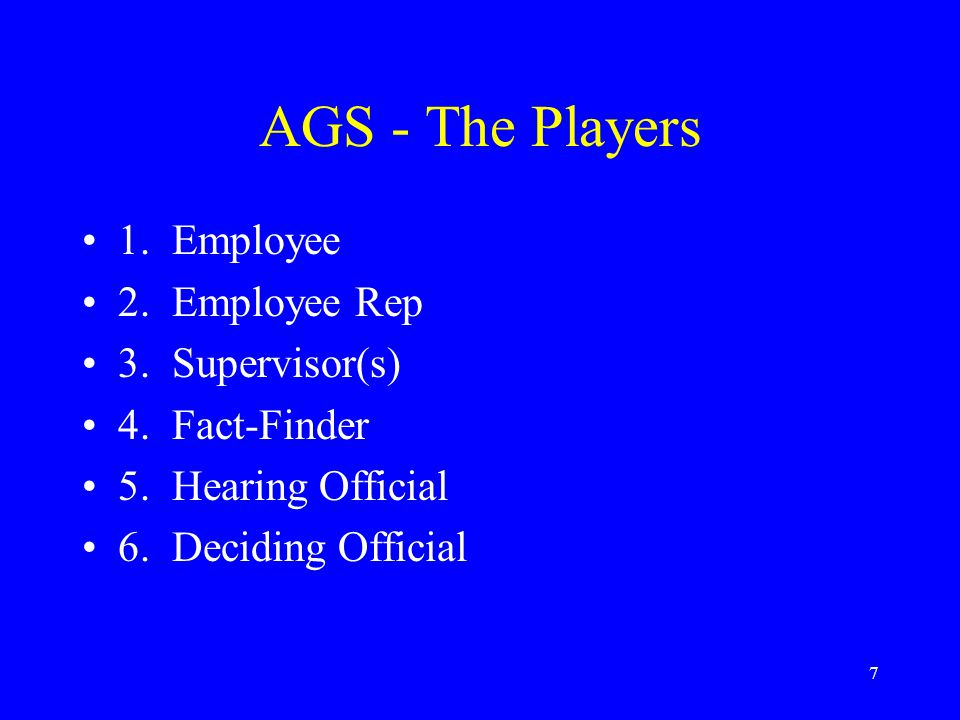 7 AGS - The Players 1. Employee 2. Employee Rep 3. Supervisor(s) 4. Fact-Finder 5. Hearing Official 6. Deciding Official
