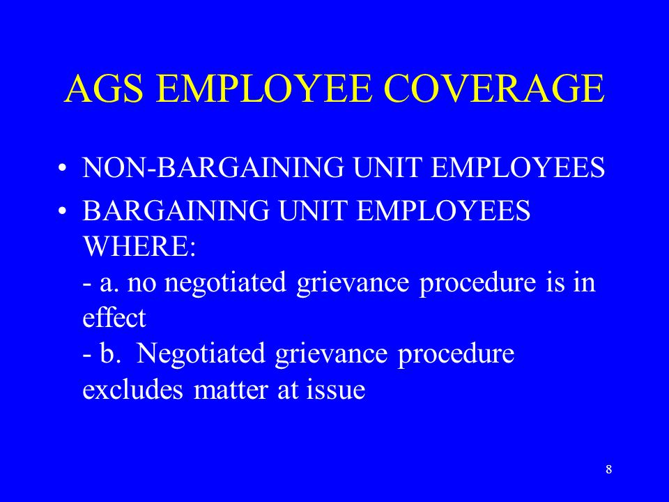 8 AGS EMPLOYEE COVERAGE NON-BARGAINING UNIT EMPLOYEES BARGAINING UNIT EMPLOYEES WHERE: - a. no negotiated grievance procedure is in effect - b. Negoti