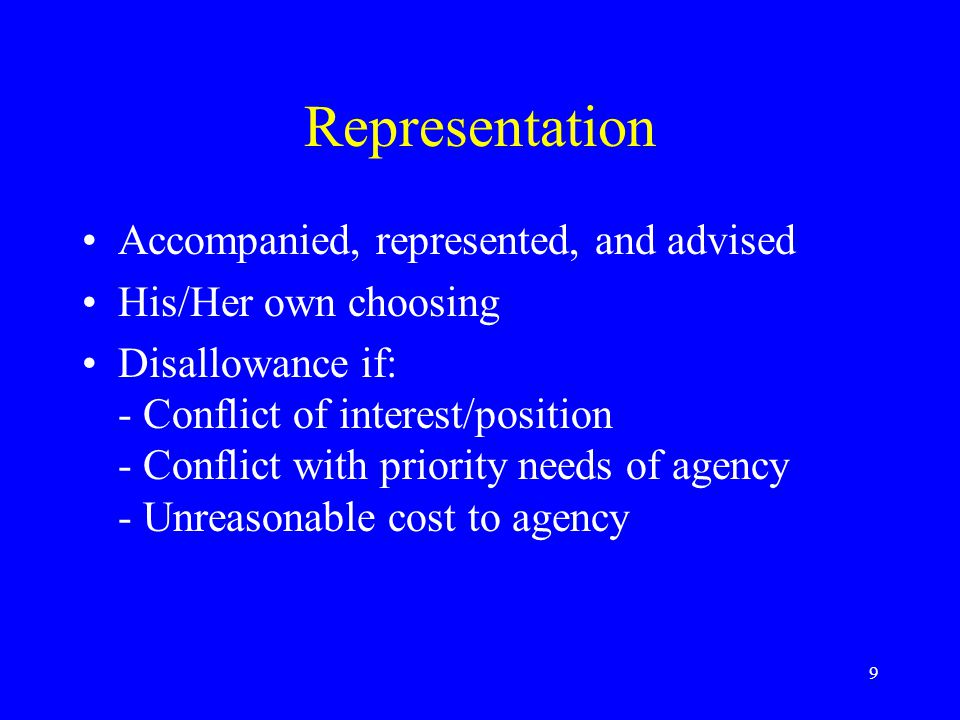 9 Representation Accompanied, represented, and advised His/Her own choosing Disallowance if: - Conflict of interest/position - Conflict with priority needs of agency - Unreasonable cost to agency