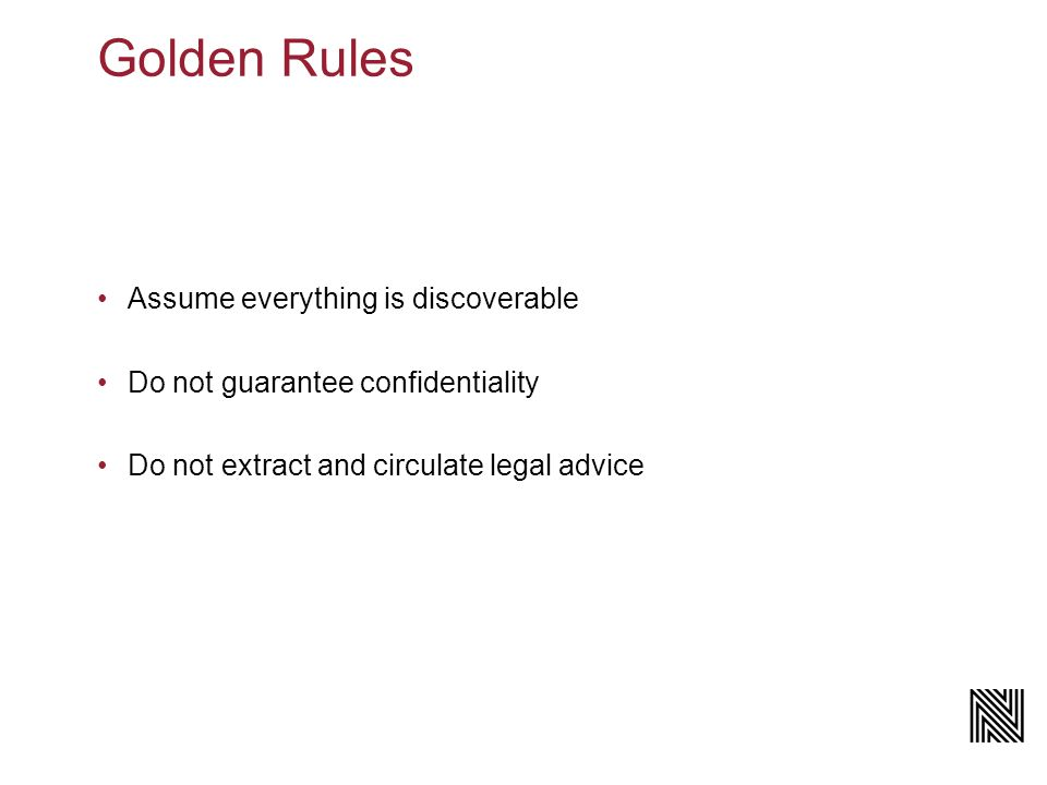 Golden Rules Assume everything is discoverable Do not guarantee confidentiality Do not extract and circulate legal advice