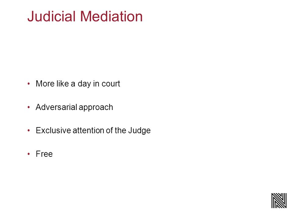 Judicial Mediation More like a day in court Adversarial approach Exclusive attention of the Judge Free