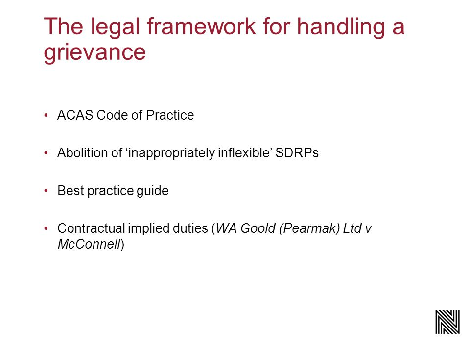 The legal framework for handling a grievance ACAS Code of Practice Abolition of 'inappropriately inflexible' SDRPs Best practice guide Contractual implied duties (WA Goold (Pearmak) Ltd v McConnell)