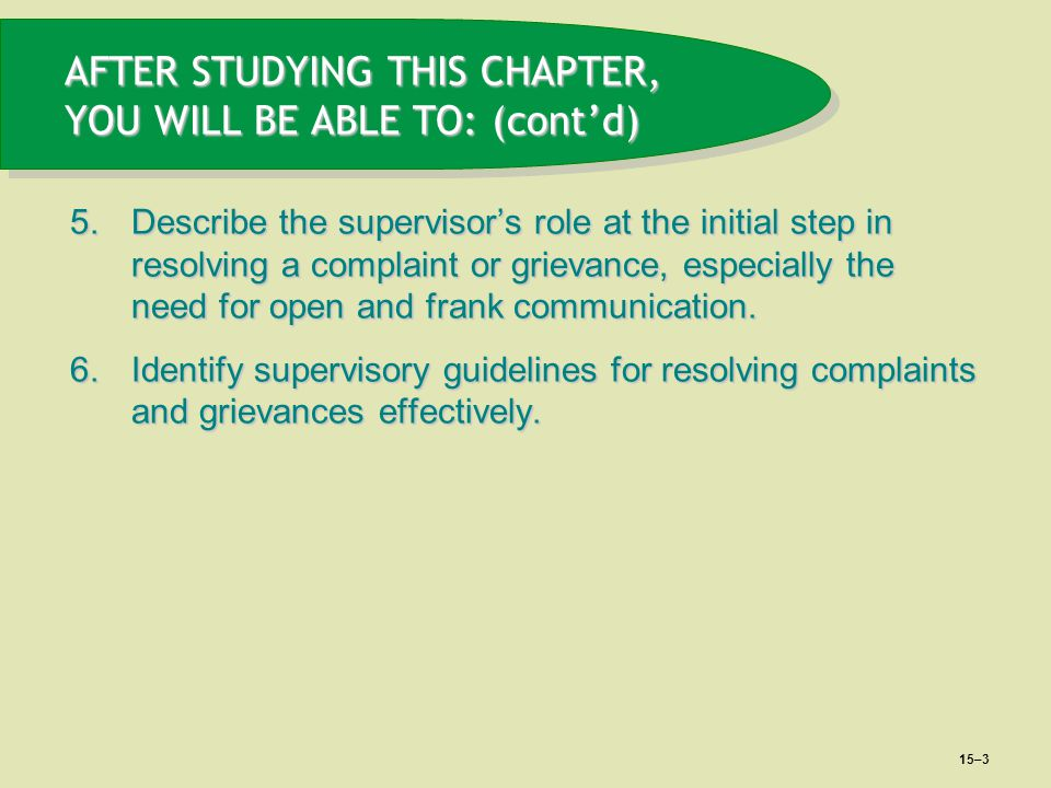 15–3 AFTER STUDYING THIS CHAPTER, YOU WILL BE ABLE TO: (cont'd) 5.Describe the supervisor's role at the initial step in resolving a complaint or griev