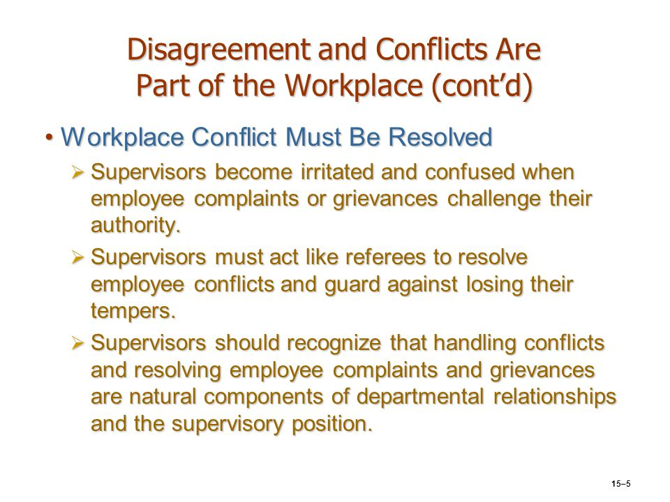 15–5 Disagreement and Conflicts Are Part of the Workplace (cont'd) Workplace Conflict Must Be ResolvedWorkplace Conflict Must Be Resolved  Supervisor