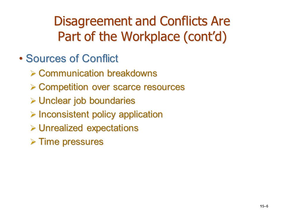 15–6 Disagreement and Conflicts Are Part of the Workplace (cont'd) Sources of ConflictSources of Conflict  Communication breakdowns  Competition ove
