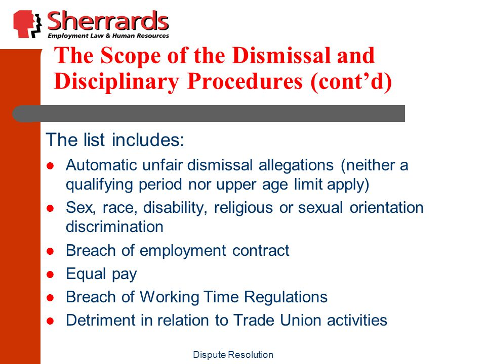 Dispute Resolution The Scope of the Dismissal and Disciplinary Procedures (cont'd) The list includes: Automatic unfair dismissal allegations (neither a qualifying period nor upper age limit apply) Sex, race, disability, religious or sexual orientation discrimination Breach of employment contract Equal pay Breach of Working Time Regulations Detriment in relation to Trade Union activities