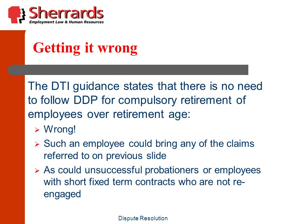 Dispute Resolution Getting it wrong The DTI guidance states that there is no need to follow DDP for compulsory retirement of employees over retirement age:  Wrong.