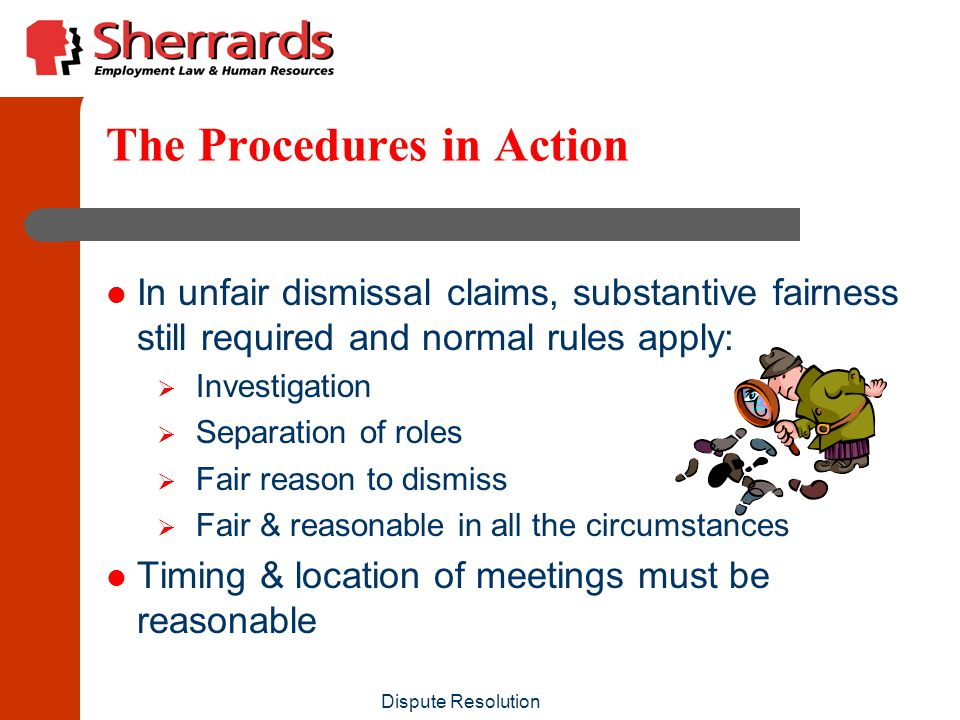Dispute Resolution The Procedures in Action In unfair dismissal claims, substantive fairness still required and normal rules apply:  Investigation  Separation of roles  Fair reason to dismiss  Fair & reasonable in all the circumstances Timing & location of meetings must be reasonable