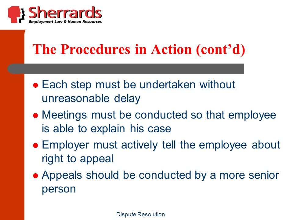 Dispute Resolution The Procedures in Action (cont'd) Each step must be undertaken without unreasonable delay Meetings must be conducted so that employee is able to explain his case Employer must actively tell the employee about right to appeal Appeals should be conducted by a more senior person