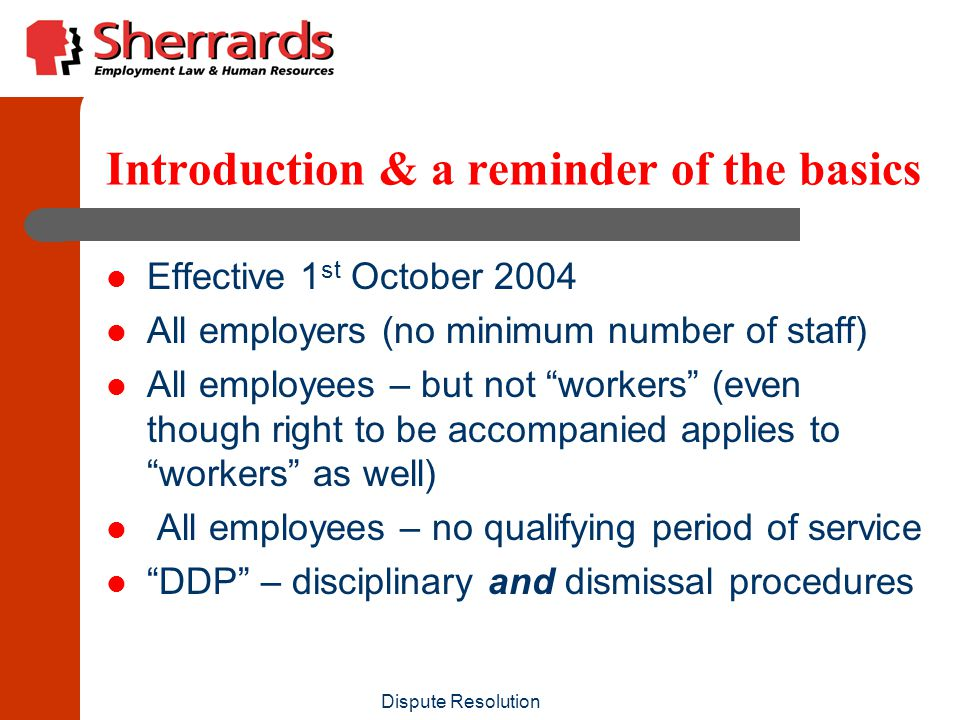 Dispute Resolution Introduction & a reminder of the basics Effective 1 st October 2004 All employers (no minimum number of staff) All employees – but not workers (even though right to be accompanied applies to workers as well) All employees – no qualifying period of service DDP – disciplinary and dismissal procedures