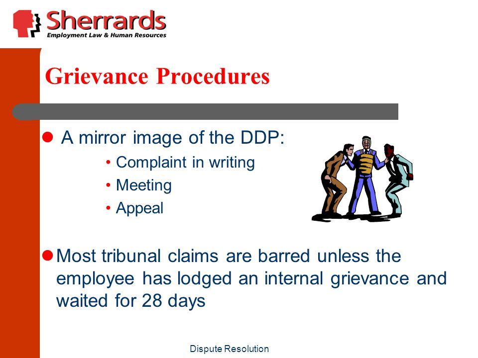 Dispute Resolution Grievance Procedures A mirror image of the DDP: Complaint in writing Meeting Appeal Most tribunal claims are barred unless the employee has lodged an internal grievance and waited for 28 days