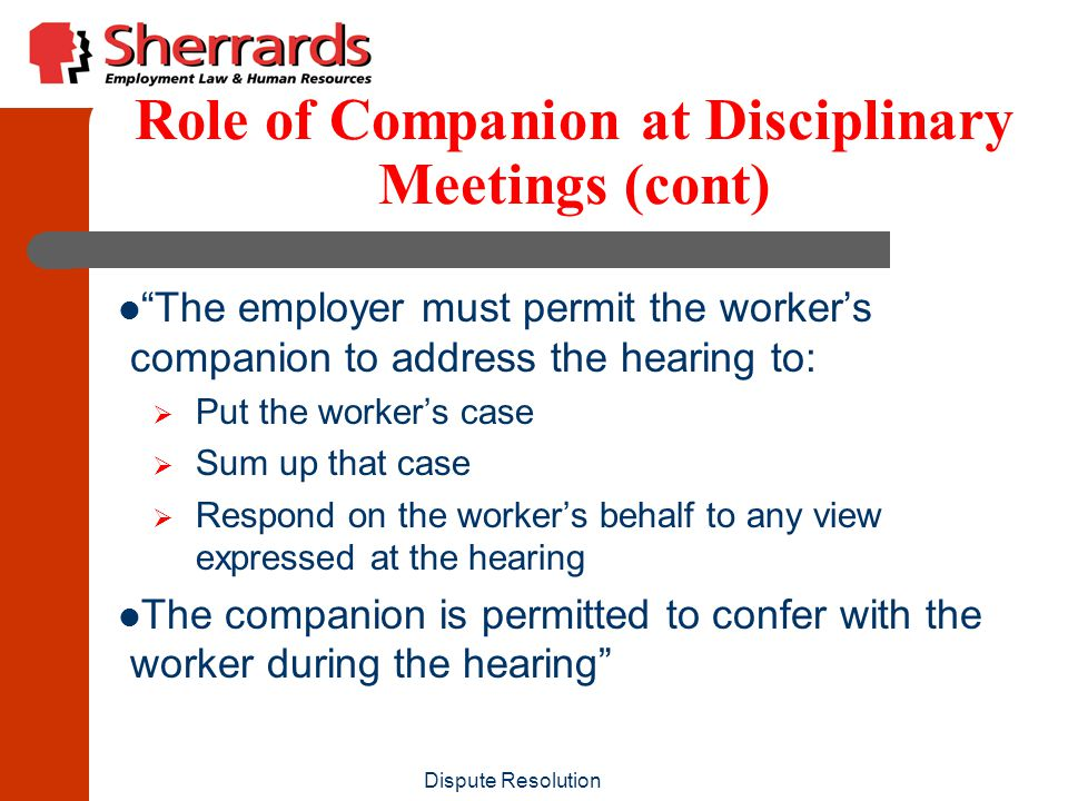 Dispute Resolution Role of Companion at Disciplinary Meetings (cont) The employer must permit the worker's companion to address the hearing to:  Put the worker's case  Sum up that case  Respond on the worker's behalf to any view expressed at the hearing The companion is permitted to confer with the worker during the hearing