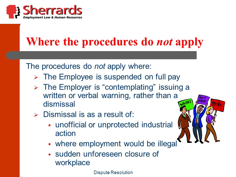 Dispute Resolution Where the procedures do apply The disciplinary and dismissal procedures apply in many situations in addition to disciplinary, conduct & performance matters:  Failure to be successful in a probationary period (remember – no qualifying period of service)  Redundancy – other than multiple redundancies of over 20 employees  Retirement