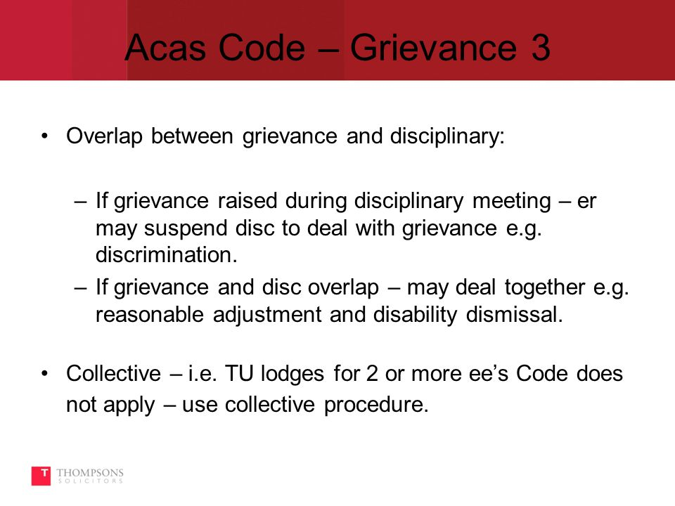 Acas Code – Grievance 3 Overlap between grievance and disciplinary: –If grievance raised during disciplinary meeting – er may suspend disc to deal with grievance e.g.