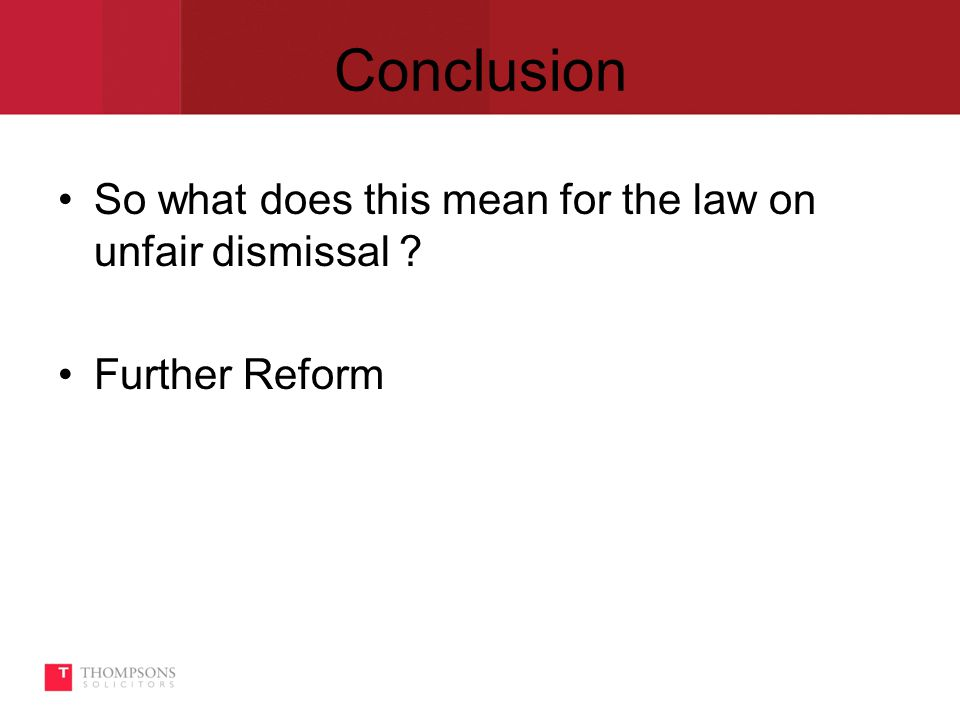 Conclusion So what does this mean for the law on unfair dismissal Further Reform