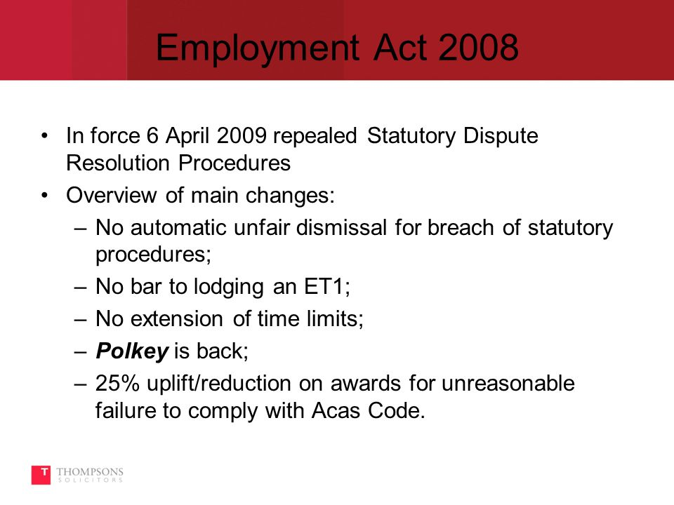 Employment Act 2008 In force 6 April 2009 repealed Statutory Dispute Resolution Procedures Overview of main changes: –No automatic unfair dismissal for breach of statutory procedures; –No bar to lodging an ET1; –No extension of time limits; –Polkey is back; –25% uplift/reduction on awards for unreasonable failure to comply with Acas Code.