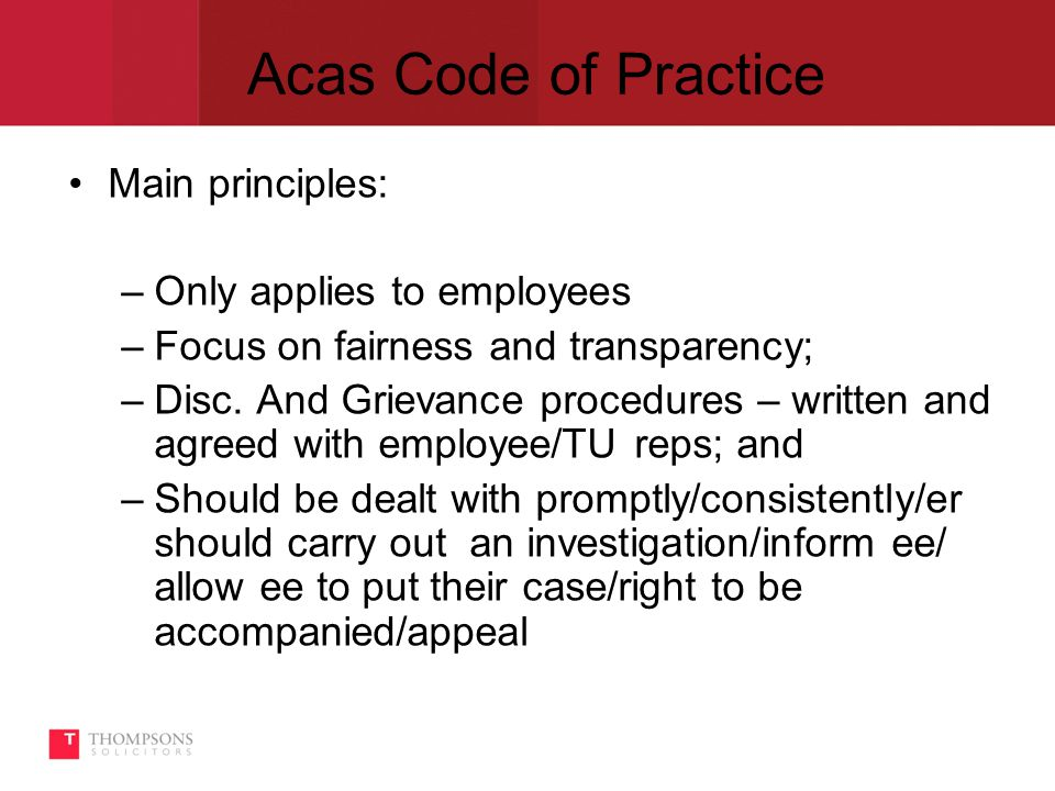 Acas Code of Practice Main principles: –Only applies to employees –Focus on fairness and transparency; –Disc.