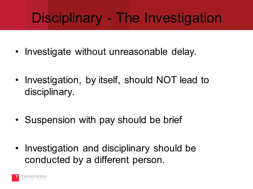 Disciplinary - The Investigation Investigate without unreasonable delay.