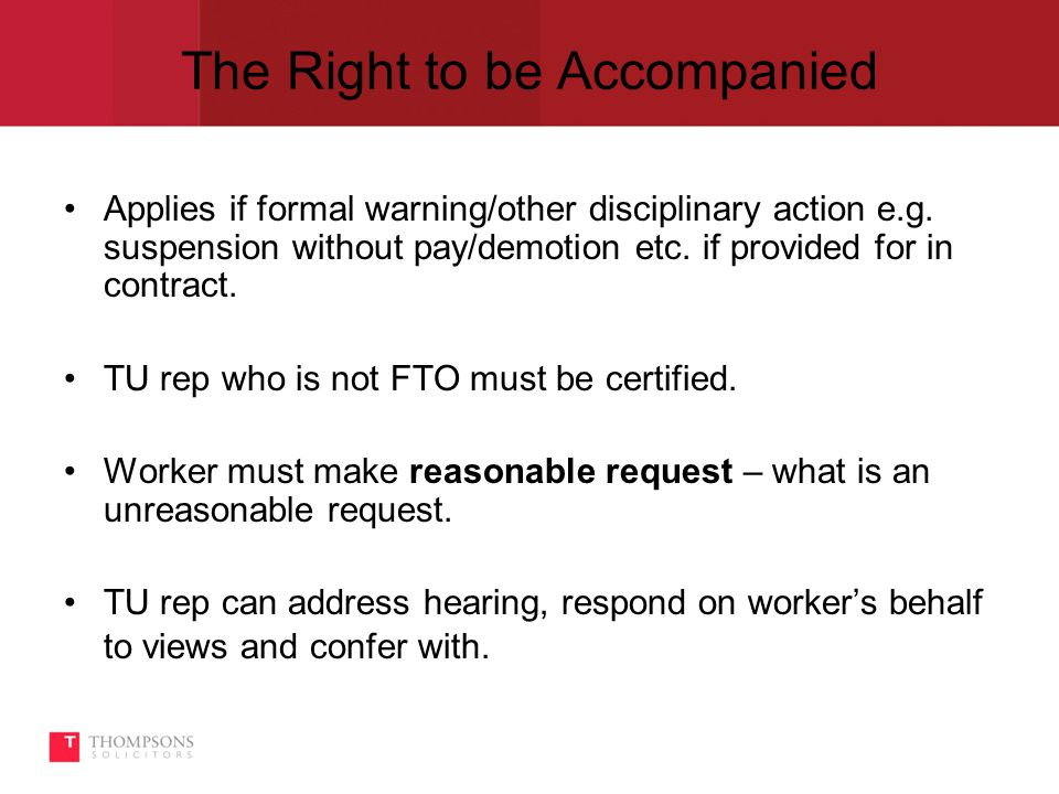 The Right to be Accompanied Applies if formal warning/other disciplinary action e.g.