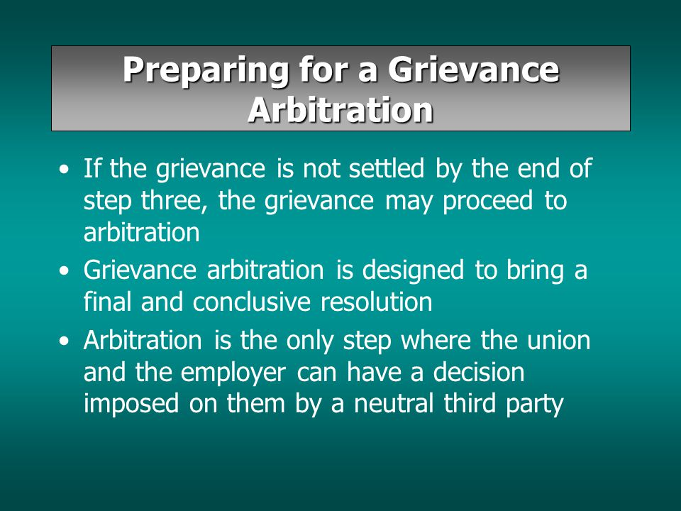Preparing for a Grievance Arbitration If the grievance is not settled by the end of step three, the grievance may proceed to arbitration Grievance arb