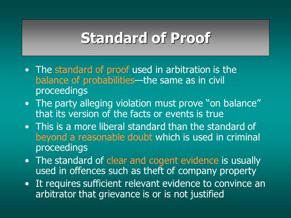 Standard of Proof The standard of proof used in arbitration is the balance of probabilities—the same as in civil proceedings The party alleging violat