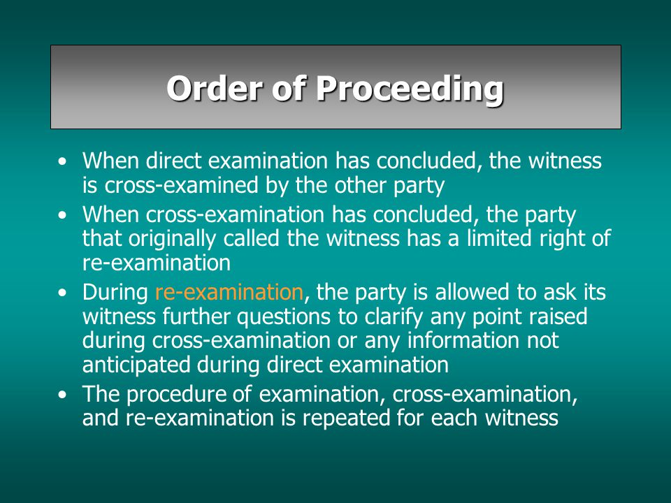 Order of Proceeding When direct examination has concluded, the witness is cross-examined by the other party When cross-examination has concluded, the