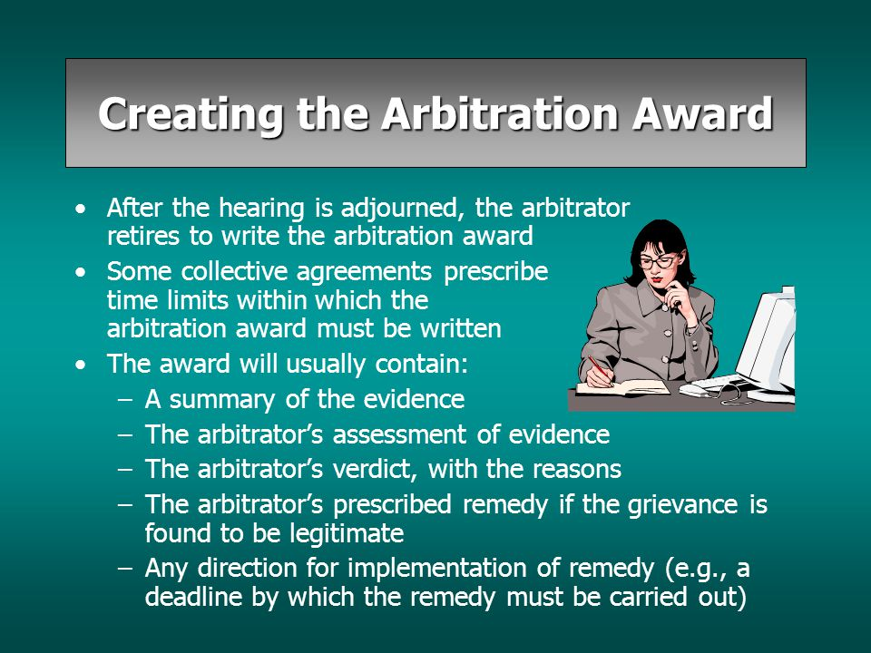 Creating the Arbitration Award After the hearing is adjourned, the arbitrator retires to write the arbitration award Some collective agreements prescr