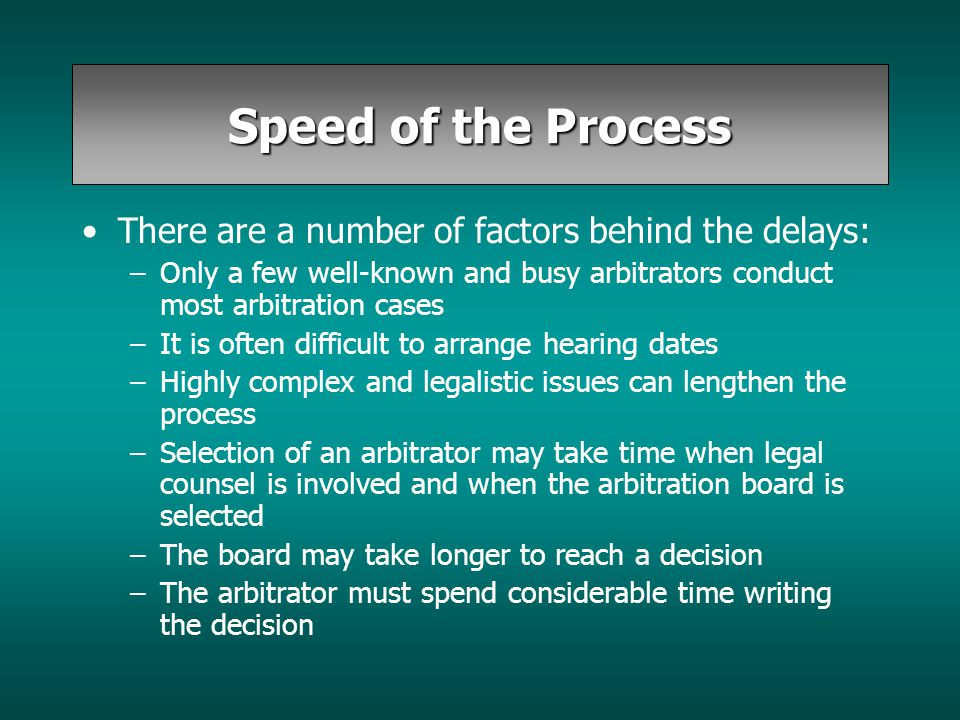 Speed of the Process There are a number of factors behind the delays: –Only a few well-known and busy arbitrators conduct most arbitration cases –It i