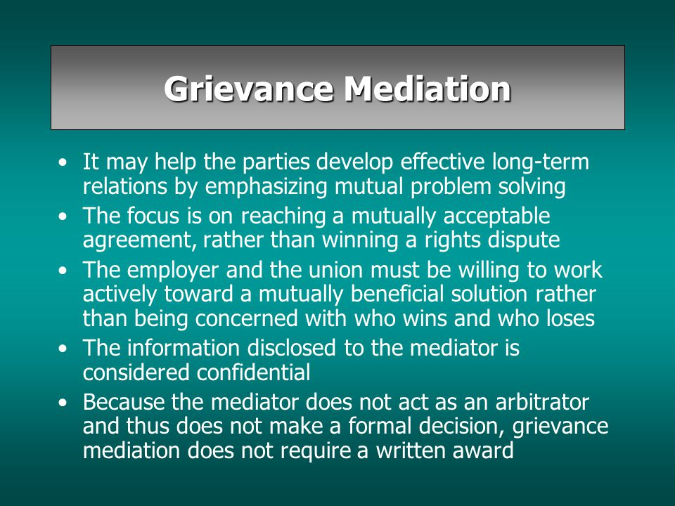 Grievance Mediation It may help the parties develop effective long-term relations by emphasizing mutual problem solving The focus is on reaching a mut