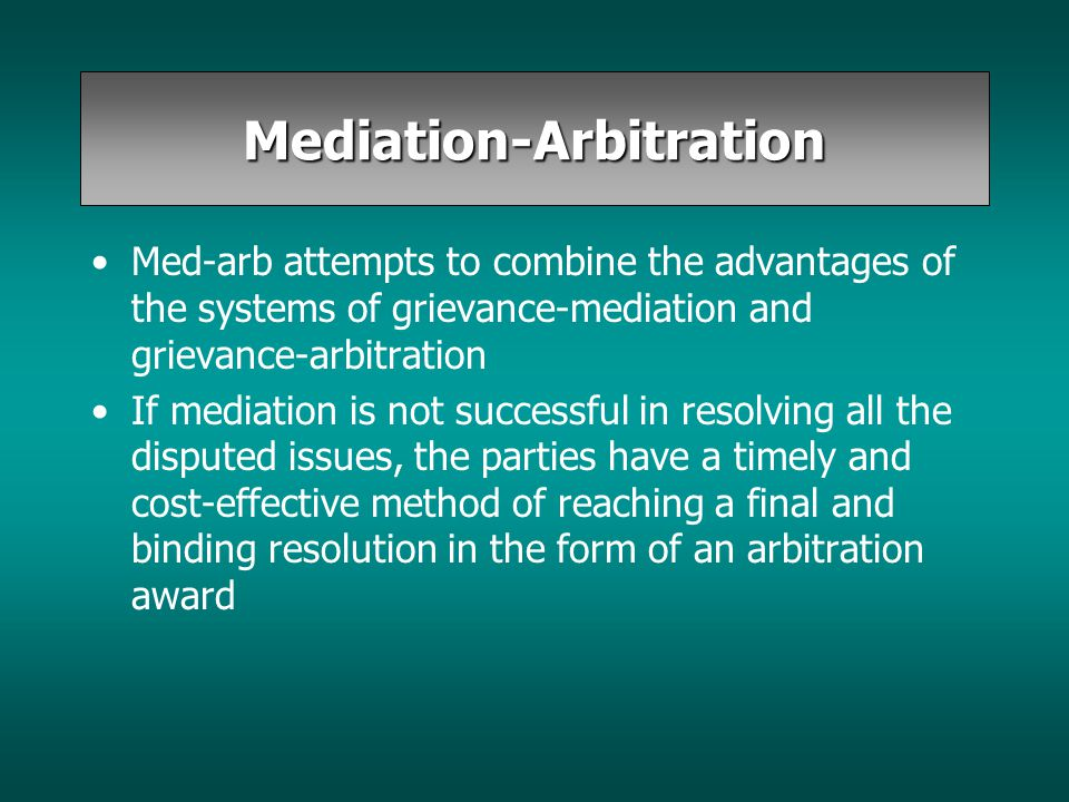 Mediation-Arbitration Med-arb attempts to combine the advantages of the systems of grievance-mediation and grievance-arbitration If mediation is not s