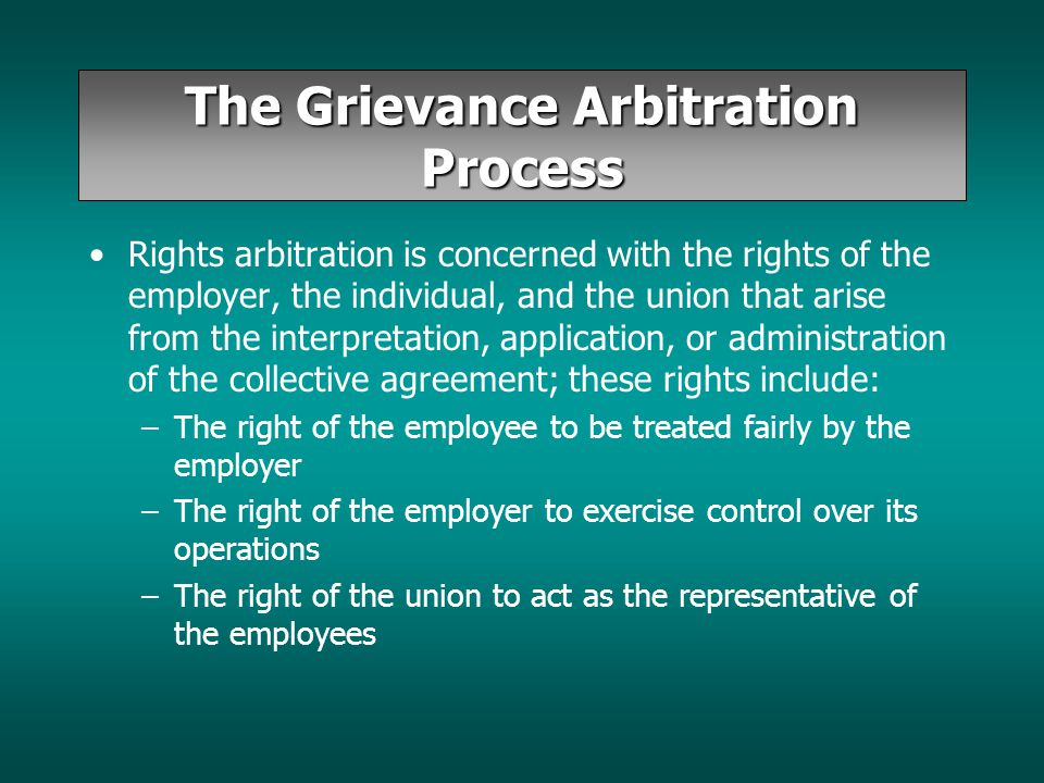 The Grievance Arbitration Process Rights arbitration is concerned with the rights of the employer, the individual, and the union that arise from the i
