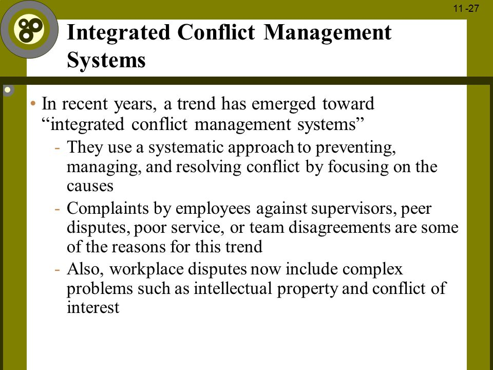 """1 - 27 11 -27 Integrated Conflict Management Systems In recent years, a trend has emerged toward """"integrated conflict management systems"""" -They use a"""