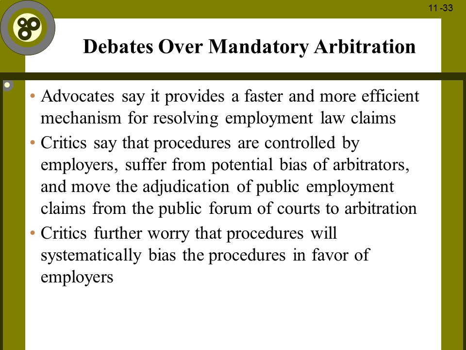 1 - 33 11 -33 Debates Over Mandatory Arbitration Advocates say it provides a faster and more efficient mechanism for resolving employment law claims C