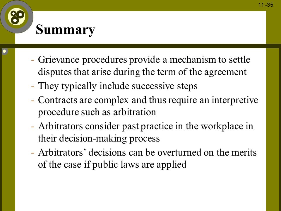 1 - 35 11 -35 Summary -Grievance procedures provide a mechanism to settle disputes that arise during the term of the agreement -They typically include