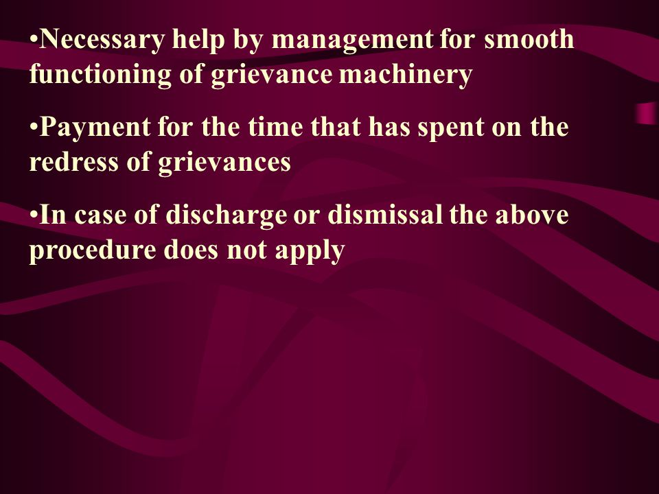 Some Procedural Matters A grievance shall be assumed dispute only when final decision of the top management is not acceptable to the worker Orders must be compiled before the procedure is activated Right to access any document by workers representative in grievance committee Time limit 72 hours for appeal excluding holidays