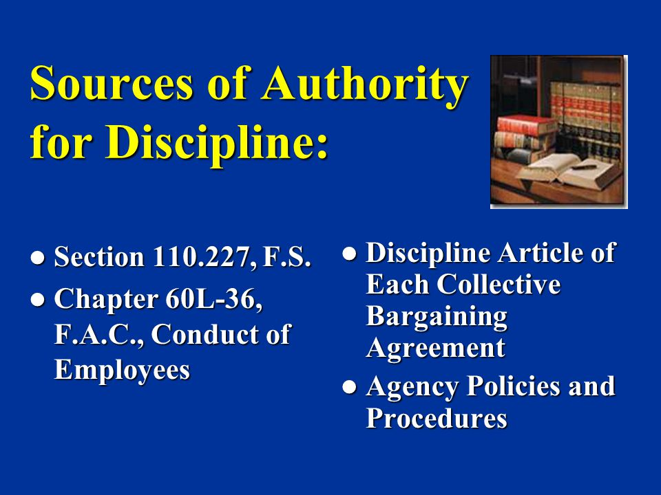 Sources of Authority for Discipline: Section 110.227, F.S. Section 110.227, F.S. Chapter 60L-36, F.A.C., Conduct of Employees Chapter 60L-36, F.A.C.,