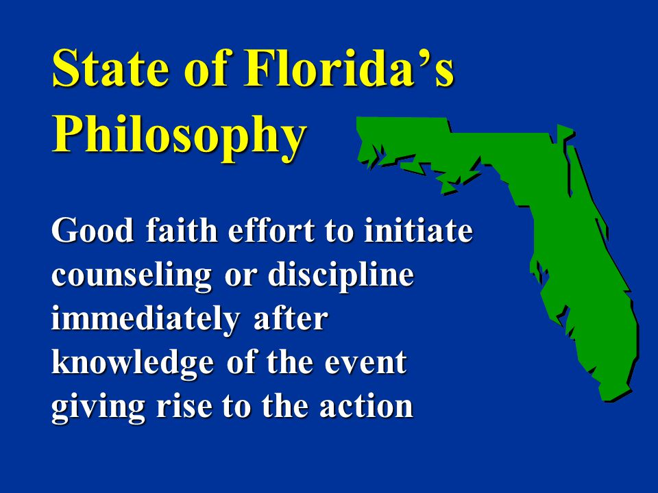 State of Florida's Philosophy Good faith effort to initiate counseling or discipline immediately after knowledge of the event giving rise to the actio