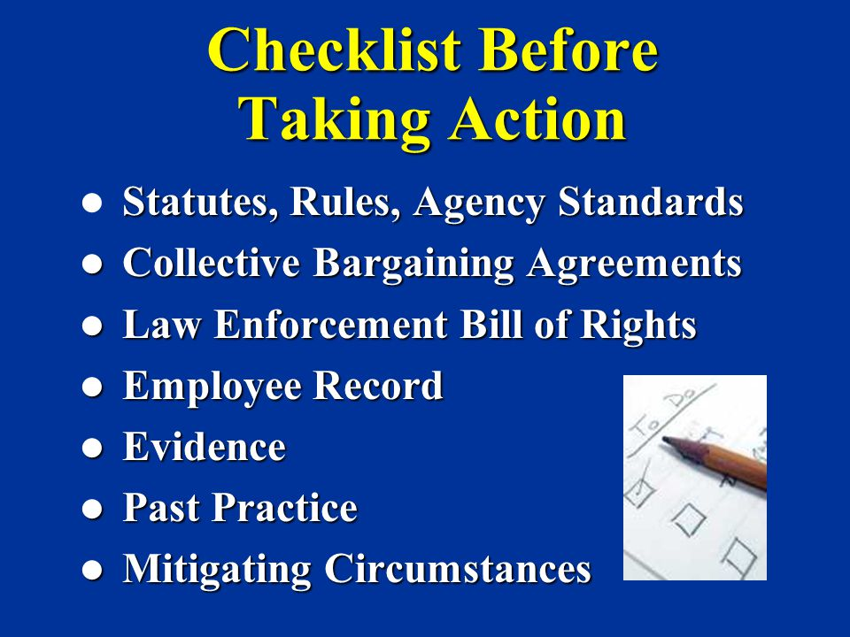 Checklist Before Taking Action Statutes, Rules, Agency Standards Collective Bargaining Agreements Collective Bargaining Agreements Law Enforcement Bil