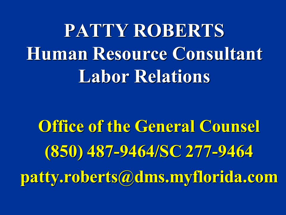 PATTY ROBERTS Human Resource Consultant Labor Relations Office of the General Counsel (850) 487-9464/SC 277-9464 patty.roberts@dms.myflorida.com