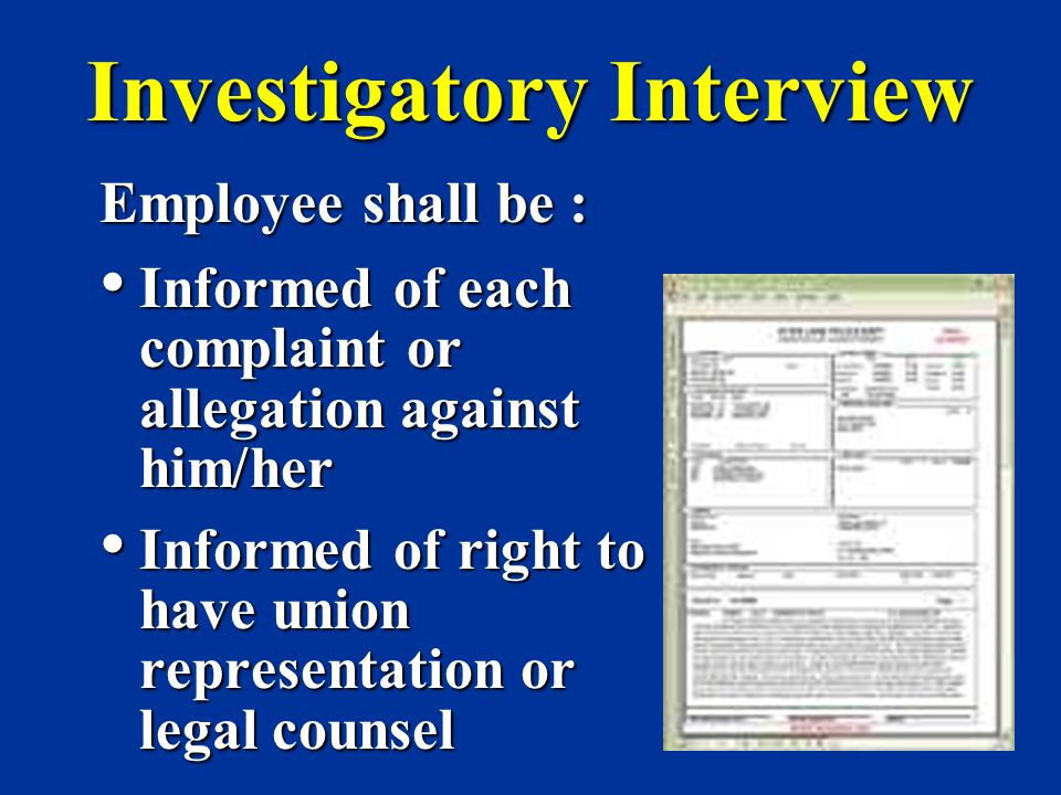 Investigatory Interview Employee shall be : Informed of each complaint or allegation against him/her Informed of each complaint or allegation against