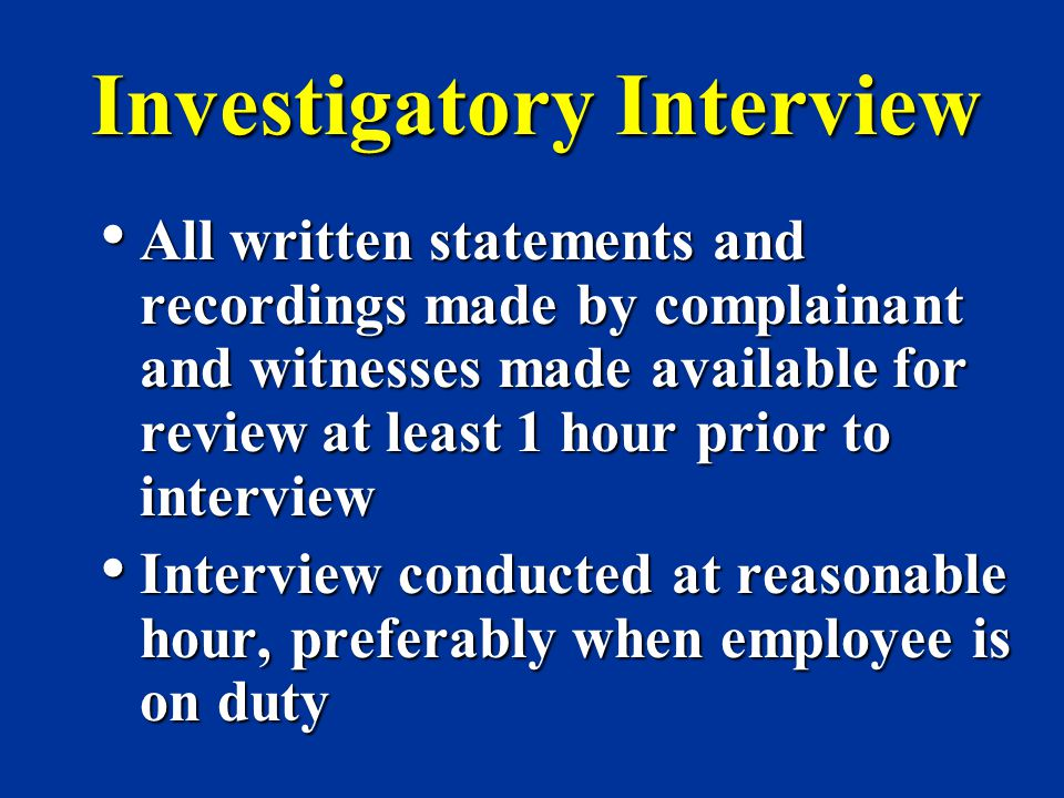 Investigatory Interview All written statements and recordings made by complainant and witnesses made available for review at least 1 hour prior to int
