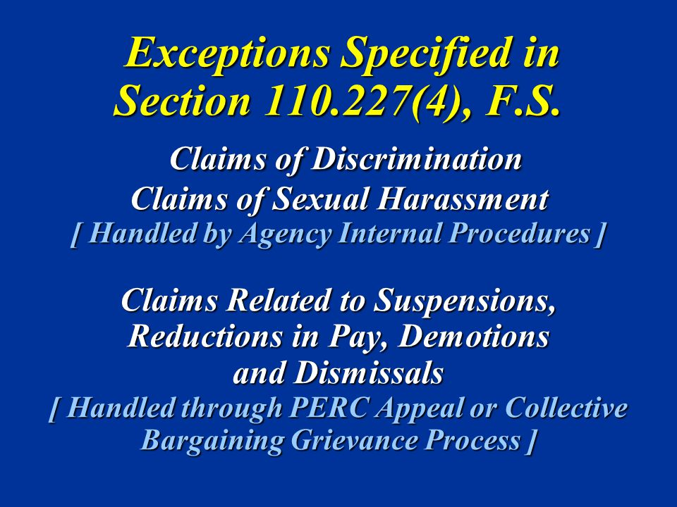 Exceptions Specified in Section 110.227(4), F.S. Claims of Discrimination Claims of Sexual Harassment [ Handled by Agency Internal Procedures ] Claims