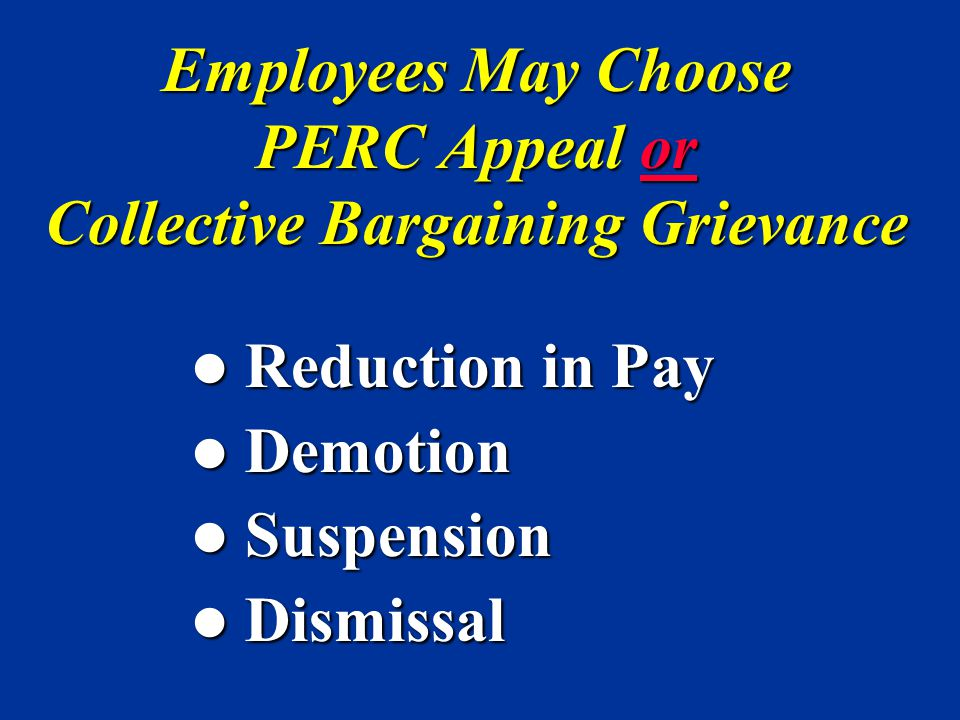Employees May Choose PERC Appeal or Collective Bargaining Grievance Reduction in Pay Reduction in Pay Demotion Demotion Suspension Suspension Dismissa