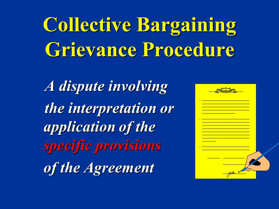 Collective Bargaining Grievance Procedure A dispute involving A dispute involving the interpretation or application of the specific provisions the int