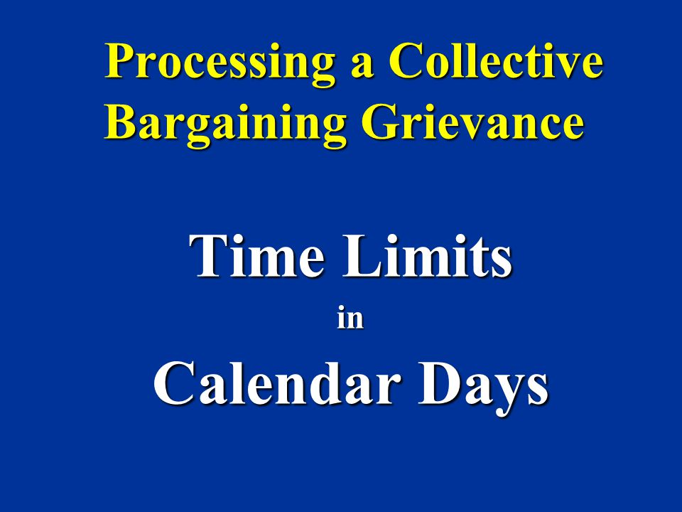 Processing a Collective Bargaining Grievance Processing a Collective Bargaining Grievance Time Limits in Calendar Days