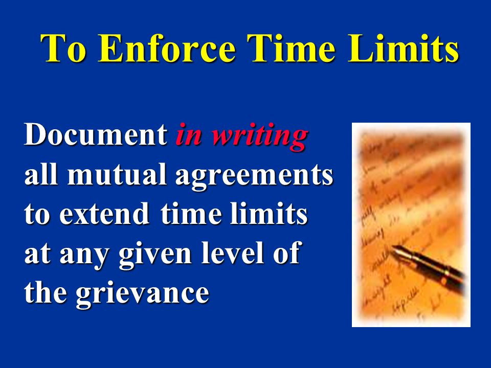 To Enforce Time Limits Document in writing all mutual agreements to extend time limits at any given level of the grievance